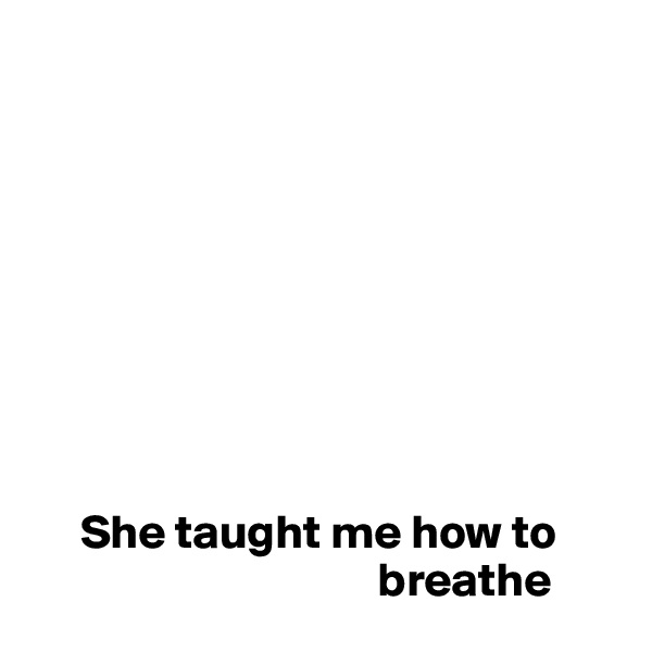 She taught me how to                                      breathe