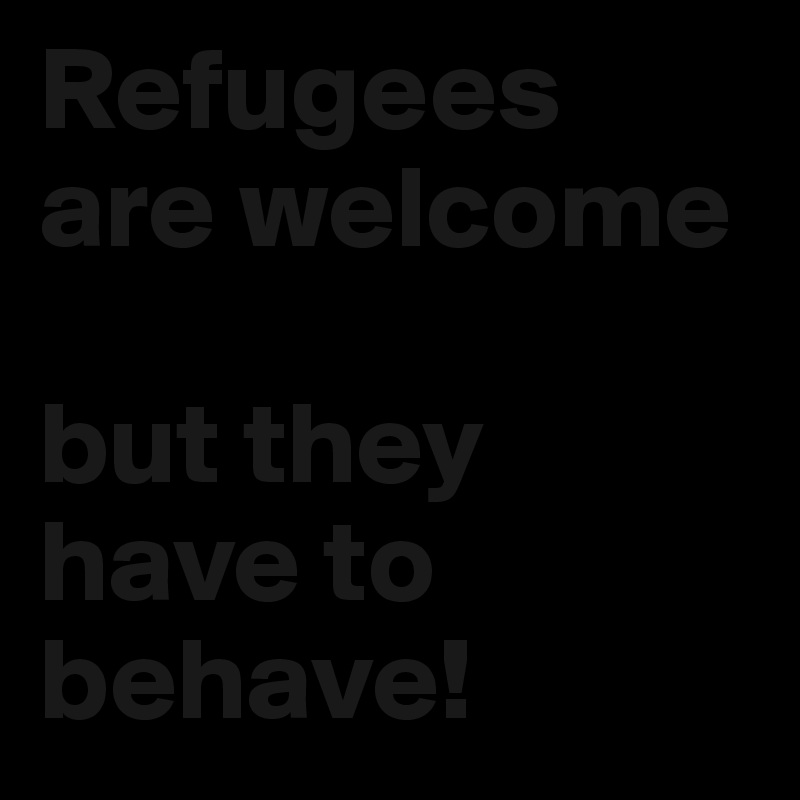 Refugees are welcome  but they have to behave!
