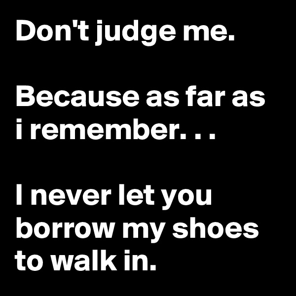 Don't judge me.  Because as far as i remember. . .  I never let you borrow my shoes to walk in.