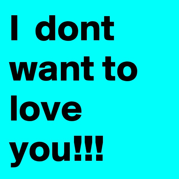 I  dont want to love you!!!