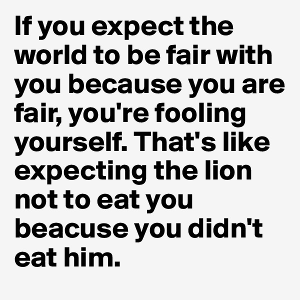 If you expect the world to be fair with you because you are fair, you're fooling yourself. That's like expecting the lion not to eat you beacuse you didn't eat him.