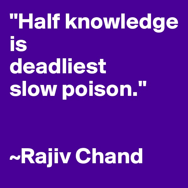 """Half knowledge is deadliest slow poison.""   ~Rajiv Chand"