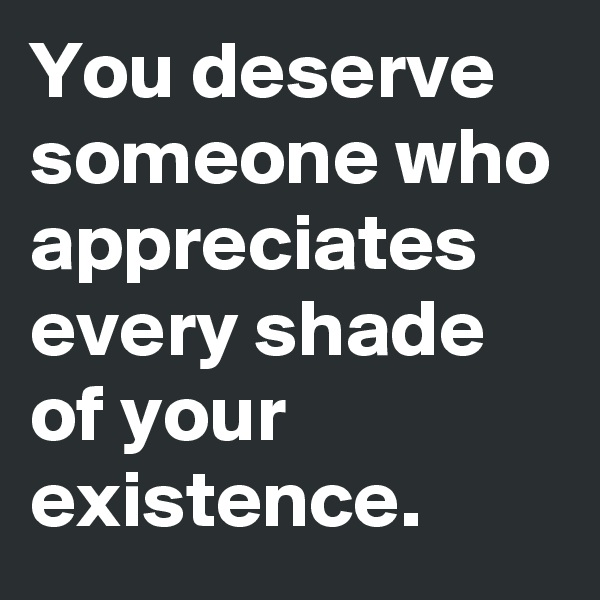 You deserve someone who appreciates every shade of your existence.