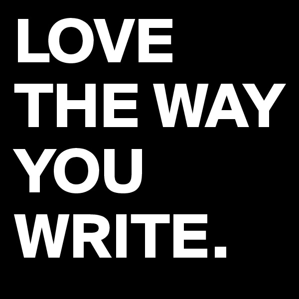 LOVE THE WAY YOU WRITE.