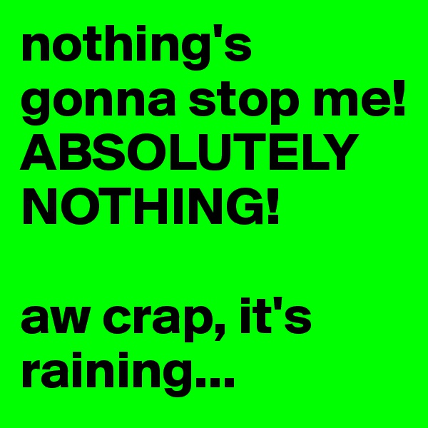 nothing's gonna stop me!  ABSOLUTELY NOTHING!   aw crap, it's raining...