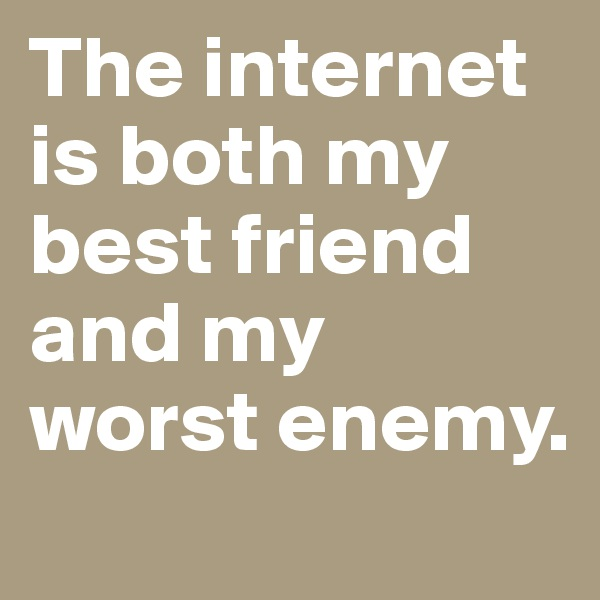 The internet is both my best friend and my worst enemy.
