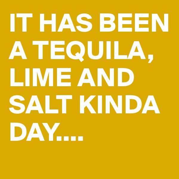 IT HAS BEEN A TEQUILA, LIME AND SALT KINDA DAY....
