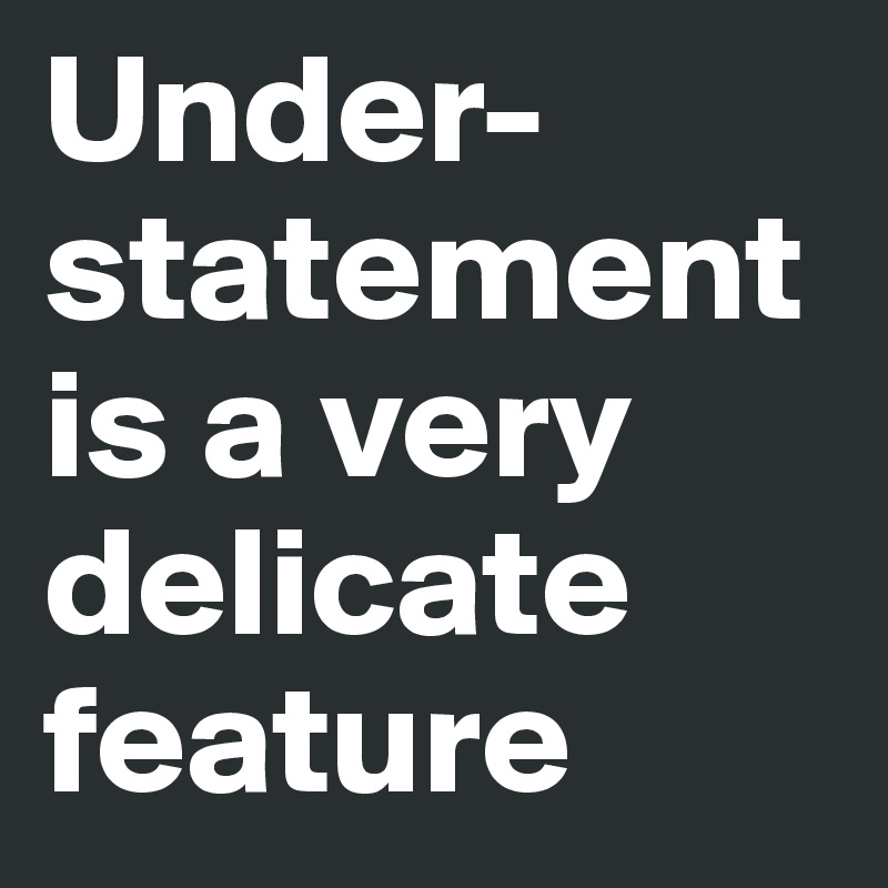 Under-statement is a very delicate feature