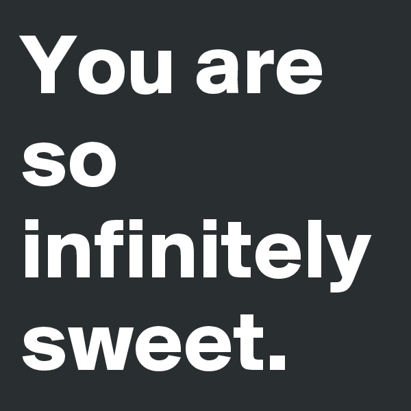 You are so infinitely sweet.