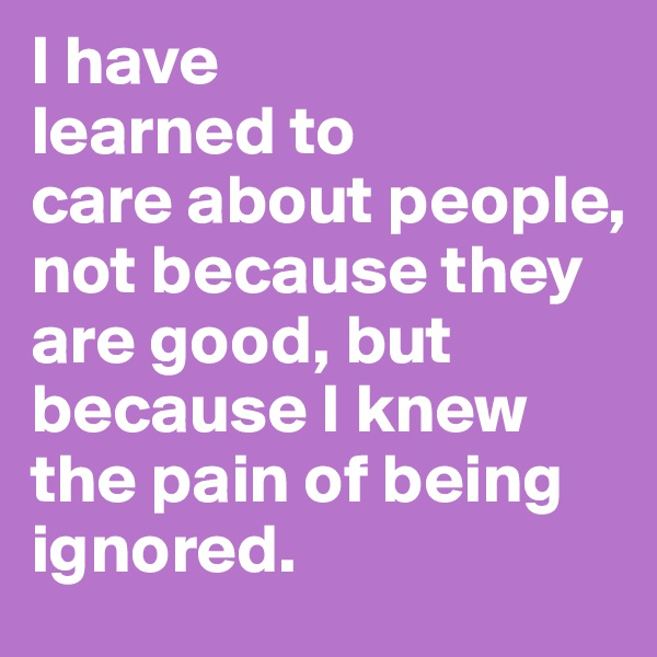 I have learned to care about people, not because they are good, but because I knew the pain of being ignored.
