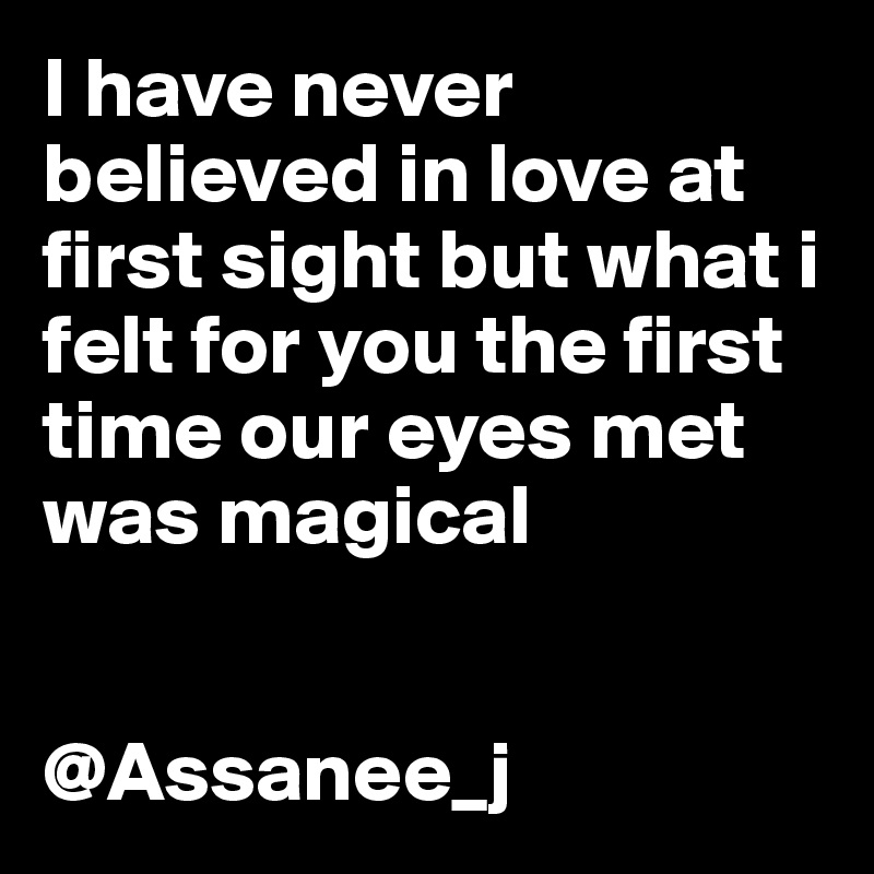 I have never believed in love at first sight but what i felt for you the first time our eyes met was magical   @Assanee_j