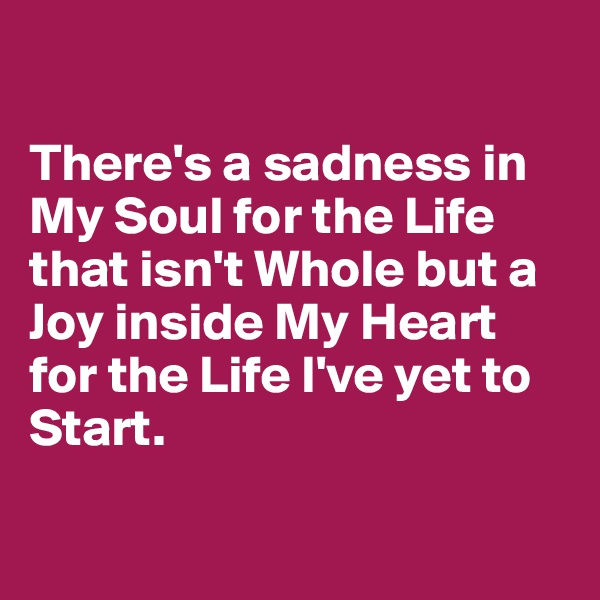 There's a sadness in My Soul for the Life that isn't Whole but a Joy inside My Heart for the Life I've yet to Start.