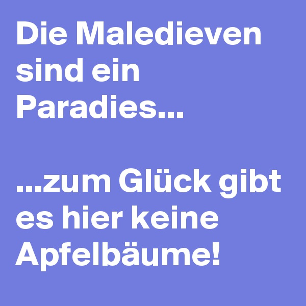 Die Maledieven sind ein Paradies...  ...zum Glück gibt es hier keine Apfelbäume!