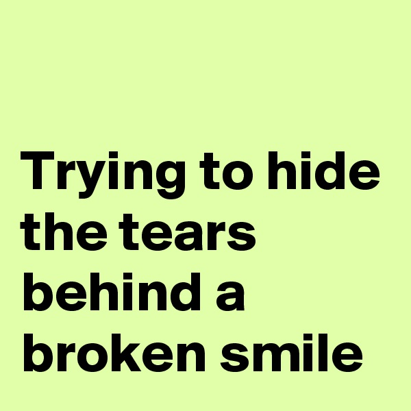 Trying to hide the tears behind a broken smile