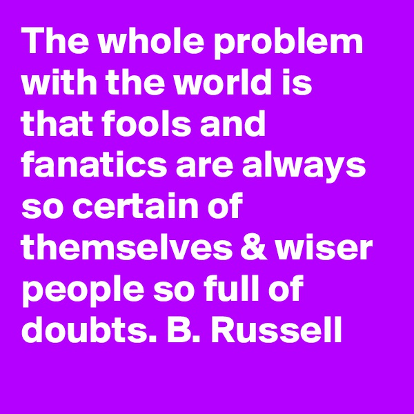 The whole problem with the world is that fools and fanatics are always so certain of themselves & wiser people so full of doubts. B. Russell