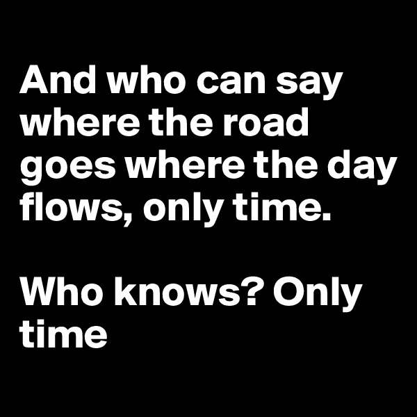 And who can say where the road goes where the day flows, only time.  Who knows? Only time