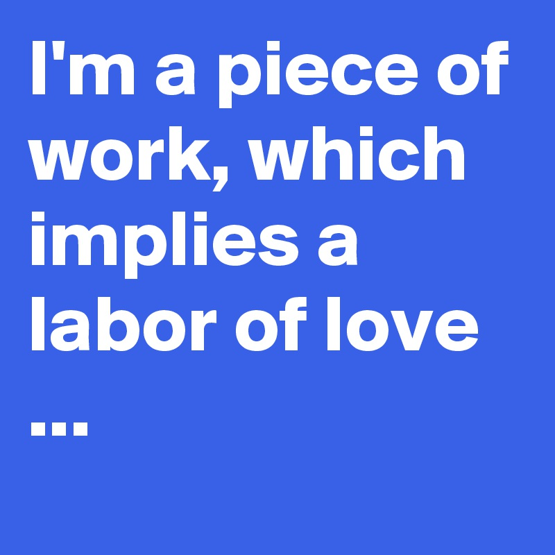 I'm a piece of work, which implies a  labor of love ...