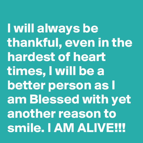 I will always be thankful, even in the hardest of heart times, I will be a better person as I am Blessed with yet another reason to smile. I AM ALIVE!!!