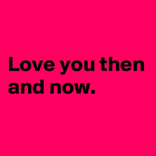 Love you then and now.