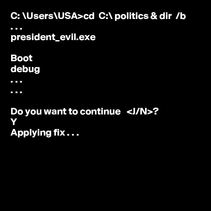 C: \Users\USA>cd  C:\ politics & dir  /b . . . president_evil.exe  Boot debug . . . . . .  Do you want to continue   <J/N>? Y Applying fix . . .