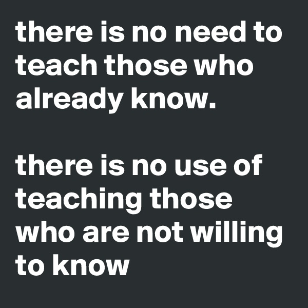 there is no need to teach those who already know.  there is no use of teaching those who are not willing to know