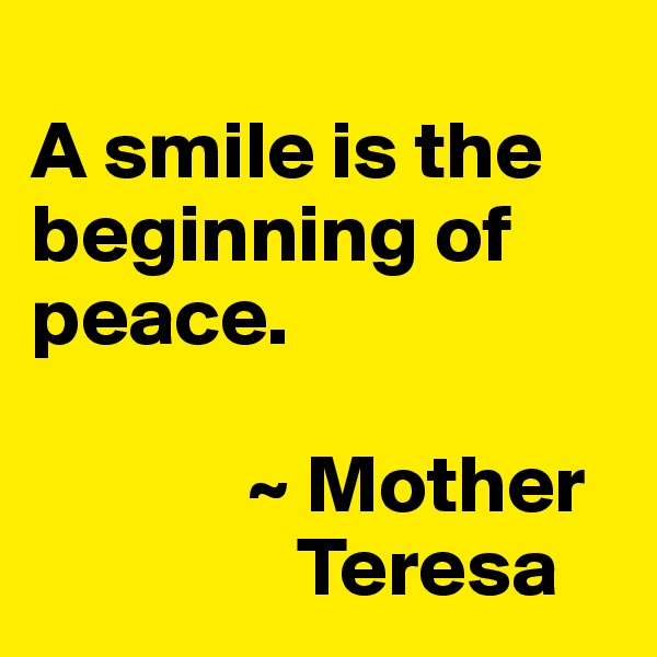 A smile is the beginning of peace.               ~ Mother                    Teresa