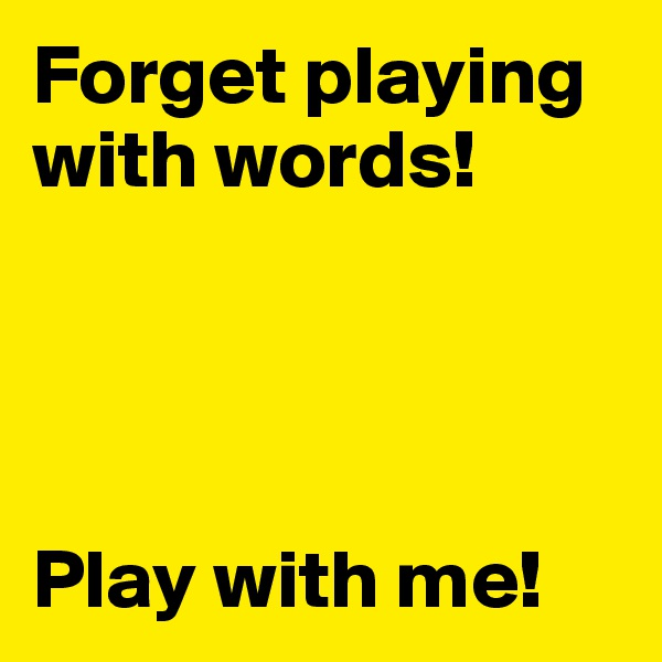 Forget playing with words!     Play with me!