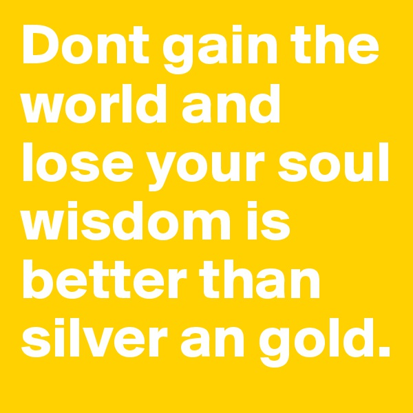 Dont gain the world and lose your soul wisdom is better than silver an gold.
