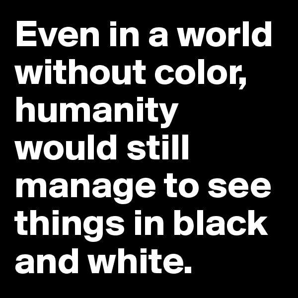 Even in a world without color, humanity would still manage to see things in black and white.