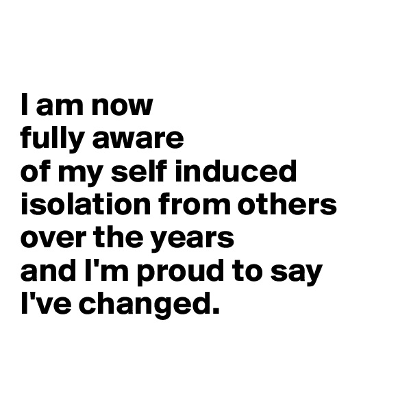 I am now  fully aware  of my self induced isolation from others over the years  and I'm proud to say  I've changed.