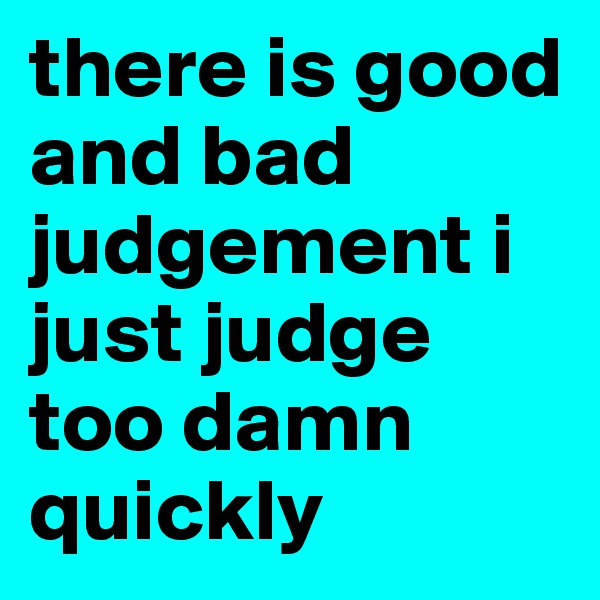 there is good and bad judgement i just judge too damn quickly