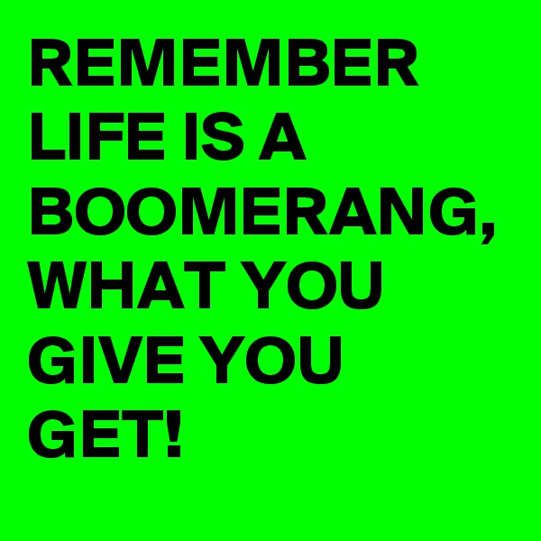 REMEMBER LIFE IS A BOOMERANG, WHAT YOU GIVE YOU GET!