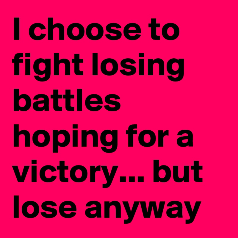 I choose to fight losing battles hoping for a victory... but lose anyway