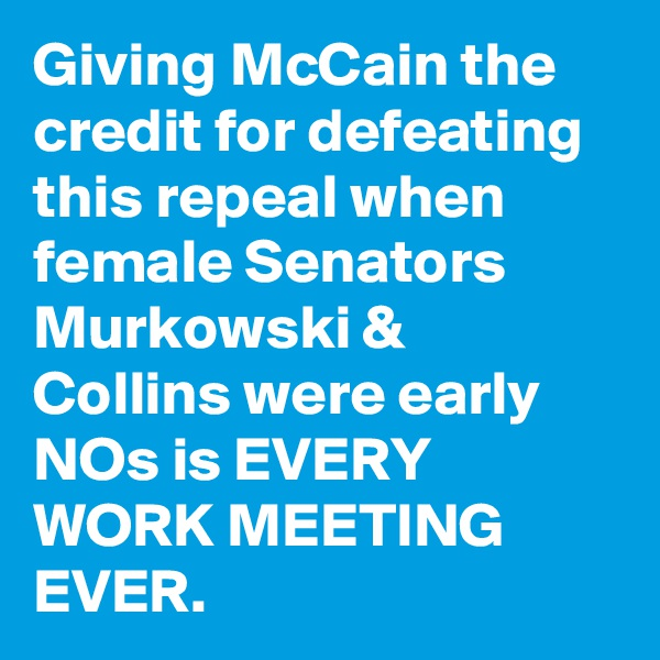 Giving McCain the credit for defeating this repeal when female Senators Murkowski & Collins were early NOs is EVERY WORK MEETING EVER.