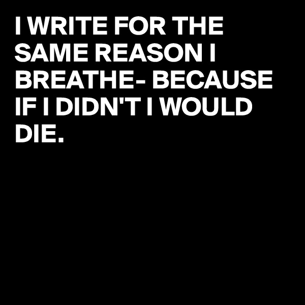 I WRITE FOR THE SAME REASON I BREATHE- BECAUSE IF I DIDN'T I WOULD DIE.