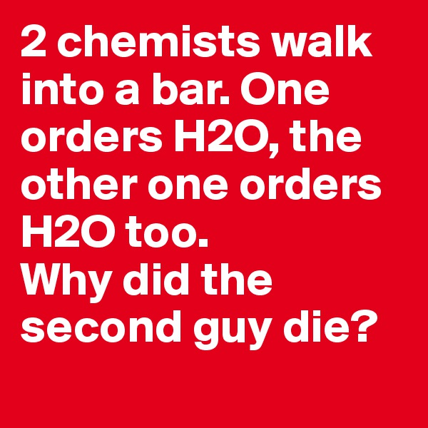 2 chemists walk into a bar. One orders H2O, the other one orders H2O too. Why did the second guy die?
