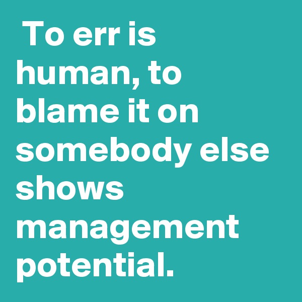 To err is human, to blame it on somebody else shows management potential.