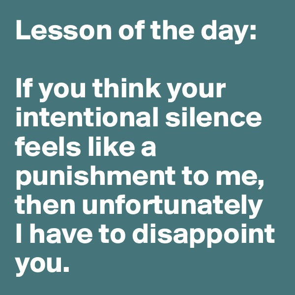 Lesson of the day:  If you think your intentional silence feels like a punishment to me, then unfortunately  I have to disappoint you.