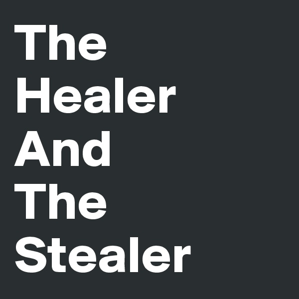 The   Healer    And          The  Stealer