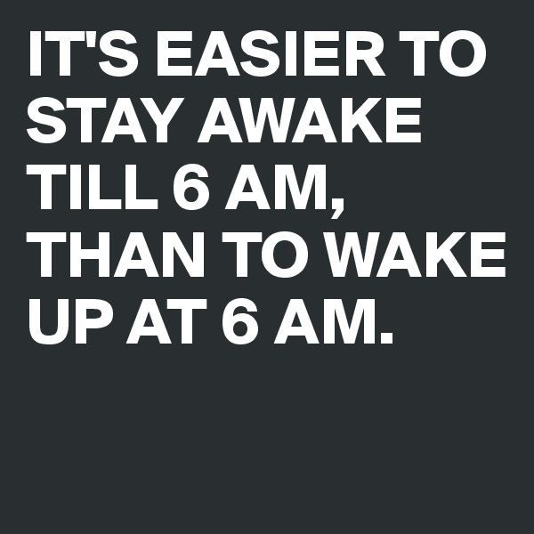 IT'S EASIER TO STAY AWAKE TILL 6 AM, THAN TO WAKE UP AT 6 AM.