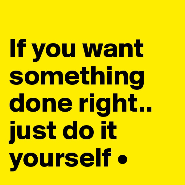 If you want something done right.. just do it yourself •