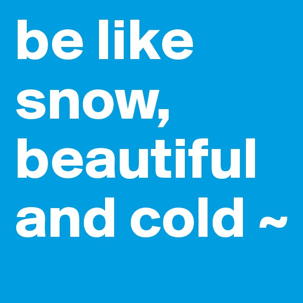be like snow, beautiful and cold ~