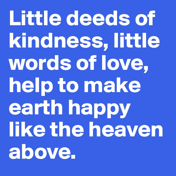Little deeds of kindness, little words of love, help to make earth happy like the heaven above.