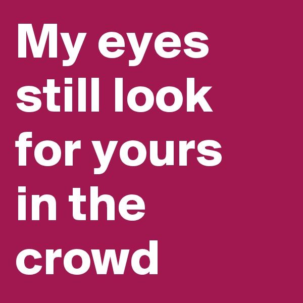 My eyes still look for yours in the crowd