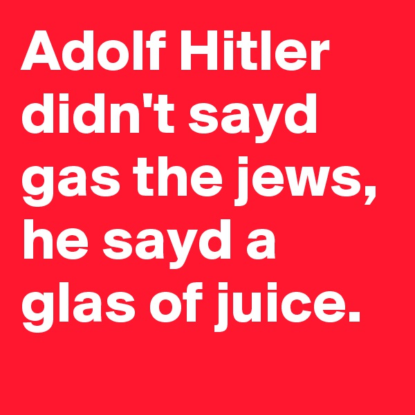 Adolf Hitler didn't sayd gas the jews, he sayd a glas of juice.
