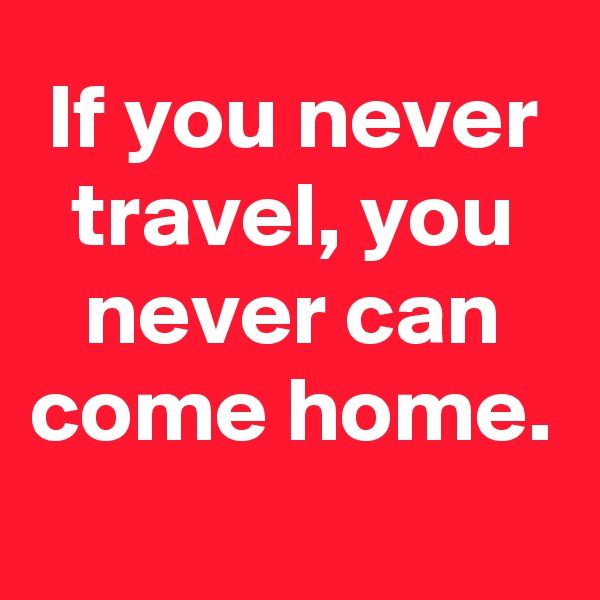 If you never travel, you never can come home.