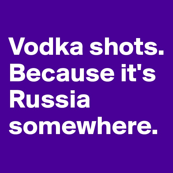 Vodka shots. Because it's Russia somewhere.