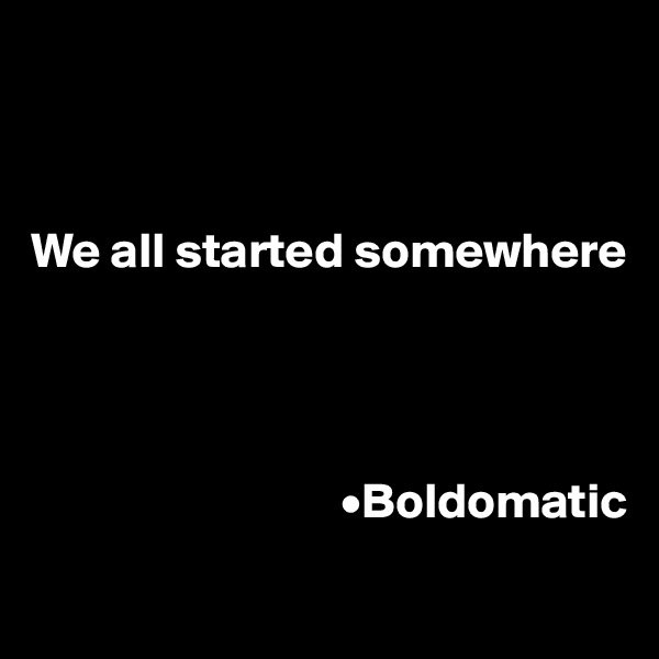 We all started somewhere                                            •Boldomatic