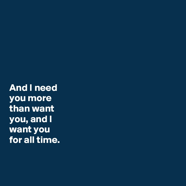 And I need  you more  than want  you, and I  want you  for all time.