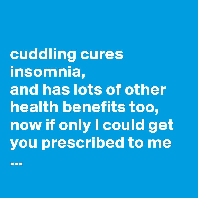 cuddling cures insomnia, and has lots of other health benefits too,  now if only I could get you prescribed to me ...